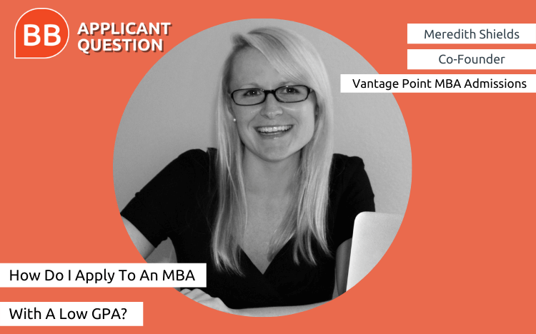 Meredith Shields, co-founder of Vantage Point MBA Admissions, explains how to overcome a low undergraduate GPA in this week's Applicant Question
